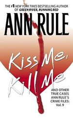 Kiss Me, Kill Me : Ann Rule's Crime Files Vol. 9 - Ann Rule