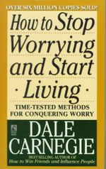 How to Stop Worrying and Start Living : A Guide to Being Your Own Best Friend - Dale Carnegie