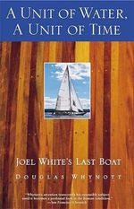 A Unit of Water, a Unit of Time : Joel White's Last Boat - Douglas Whynott