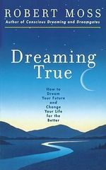Dreaming True : How to Dream Your Future and Make Your Life Better - Robert Moss