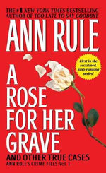Rose for Her Grave and Other True Cases : Ann Rule's Crime Files, Vo lume 1 - Ann Rule