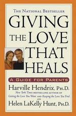 Giving the Love That Heals : A Guide for Parents - Harville Hendrix