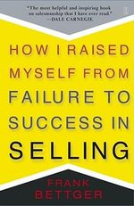 How I Raised Myself from Failure to Success in Selling : The Creating Success Series - Frank Bettger