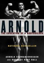 Arnold : The Education of a Bodybuilder - Arnold Schwarzenegger