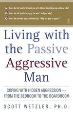 Living with the Passive-Aggressive Man : Coping with Personality Syndrome of Hidden Aggression: from the Bedroom to the Boardroom - Scott Wetzler