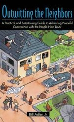 Outwitting the Neighbors : A Practical and Entertaining Guide to Achieving Peaceful Coexistence with the People Next Door - Bill Adler