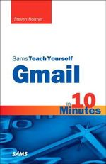 Sams Teach Yourself Gmail in 10 Minutes - Steven Holzner