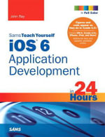 Sams Teach Yourself iOS 6 Application Development in 24 Hours : Sams Teach Yourself...in 24 Hours (Paperback) - John Ray