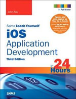 Sams Teach Yourself iOS 5 Application Development in 24 Hours : Sams Teach Yourself...in 24 Hours (Paperback) - John Ray