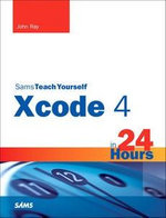 Sams Teach Yourself XCode 4 in 24 Hours : Sams Teach Yourself...in 24 Hours (Paperback) - John Ray