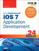 iOS 7 Application Development in 24 Hours, Sams Teach Yourself : Sams Teach Yourself...in 24 Hours (Paperback) - John Ray