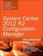 System Center 2012 R2 Configuration Manager Unleashed : Supplement to System Center 2012 Configuration Manager (SCCM) Unleashed - Kerrie Meyler