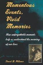Momentous Events, Vivid Memories : How Unforgettable Moments Help Us Understand the Meaning of Our Lives - David B. Pillemer