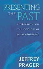 Presenting the Past : Psychoanalysis and the Sociology of Misremembering - Jeffrey Prager