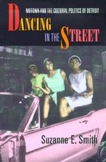 Dancing in the Street : Motown and the Cultural Politics of Detroit - Suzanne E. Smith