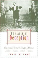 The Arts of Deception : Playing with Fraud in the Age of Barnum - James W. Cook