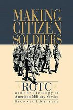 Making Citizen-soldiers : ROTC and the Ideology of American Military Service - Michael S. Neiberg