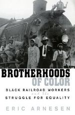 Brotherhoods of Color : Black Railroad Workers and the Struggle for Equality - Eric Arnesen