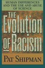 The Evolution of Racism : Human Differences and the Use and Abuse of Science - Pat Shipman