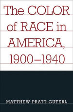 The Color of Race in America 1900-1940 : Why the Human Race May Cause Its Own Extinction an... - Matthew Pratt Guterl