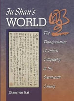 Fu Shan's World : The Transformation of Chinese Calligraphy in the Seventeenth Century - Qianshen Bai