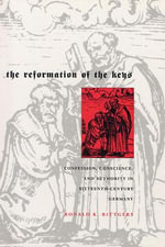 The Reformation of the Keys : Confession, Conscience, and Authority in Sixteenth-century Germany - Ronald K. Rittgers
