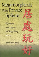 Metamorphosis of the Private Sphere : Gardens and Objects in Tang-Song Poetry - Xiaoshan Yang