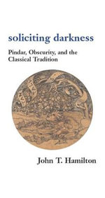 Soliciting Darkness : Pindar, Obscurity and the Classical Tradition - John T. Hamilton