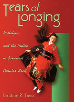 Tears of Longing : Nostalgia and the Nation in Japanese Popular Song - Christine Reiko Yano