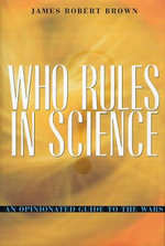 Who Rules in Science? : An Opinionated Guide to the Wars - James Robert Brown