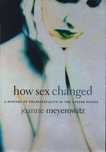 How Sex Changed : A History of Transsexuality in the United States - Joanne Meyerowitz
