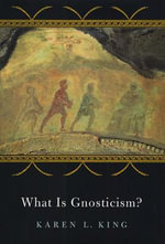 What is Gnosticism? : An Argument for Dismantling a Dubious Category - Karen L. King