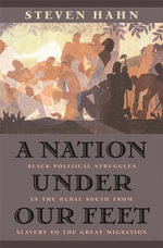 A Nation Under Our Feet : Black Political Struggles in the Rural South from Slavery to the Great Migration - Steven Hahn
