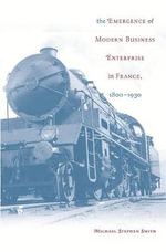 The Emergence of Modern Business Enterprise in France, 1800-1930 - Michael Stephen Smith