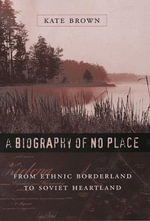 A Biography of No Place : From Ethnic Borderland to Soviet Heartland - Kate Brown