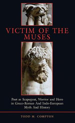 Victim of the Muses : Poet as Scapegoat, Warrior and Hero in Greco-Roman and Indo-European Myth and History - Todd Merlin Compton