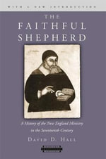 The Faithful Shepherd : A History of the New England Ministry in the Seventeenth Century - David D. Hall