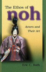 The Ethos of Noh : Actors and Their Art - Eric C. Rath