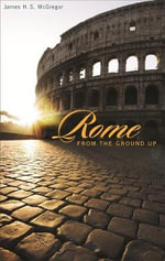 Rome from the Ground Up : From the Ground Up - James H. S. McGregor
