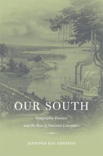 Our South : Geographic Fantasy and the Rise of National Literature - Jennifer Rae Greeson