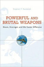 Powerful and Brutal Weapons : Nixon, Kissinger and the Easter Offensive - Stephen P. Randolph
