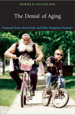The Denial of Aging : Perpetual Youth, Eternal Life, and Other Dangerous Fantasies - Muriel R. Gillick