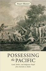 Possessing the Pacific : Land, Settlers, and Indigenous People from Australia to Alaska - Stuart Banner