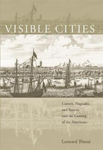 Visible Cities : Canton, Nagasaki, and Batavia and the Coming of the Americans - Leonard Blusse