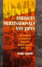 American Multinationals and Japan : Political Economy of Japanese Capital Controls, 1899-1980 - Mark Mason