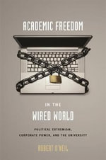 Academic Freedom in the Wired World : Political Extremism, Corporate Power, and the University - Robert M. O'Neil
