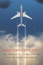 Who Owns the Sky? : The Struggle to Control Airspace from the Wright Brothers on - Stuart Banner
