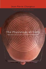 The Physiology of Truth : Neuroscience and Human Knowledge - Jean-Pierre Changeux