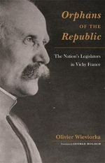 Orphans of the Republic : The Nation's Legislators in Vichy France - Olivier Wieviorka