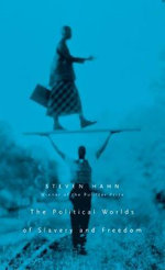 The Political Worlds of Slavery and Freedom - Steven Hahn